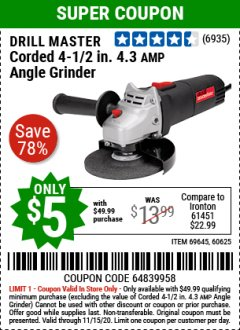 "Harbor Freight Coupon $5 DRILLMASTER 4 1/2"" ANGLE GRINDER WHEN YOU SPEND $49.99 Lot No. 69645, 95578, 60625 Expired: 11/15/20 - $5"