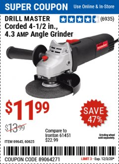 "Harbor Freight Coupon $5 DRILLMASTER 4 1/2"" ANGLE GRINDER WHEN YOU SPEND $49.99 Lot No. 69645, 95578, 60625 Valid: 11/16/20 - 12/3/20 - $11.99"
